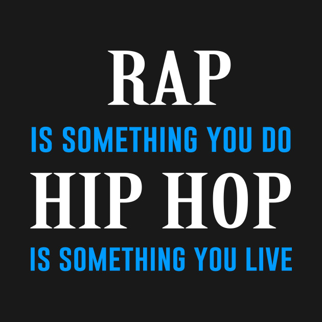 Rap is something you do hip hop is something you live