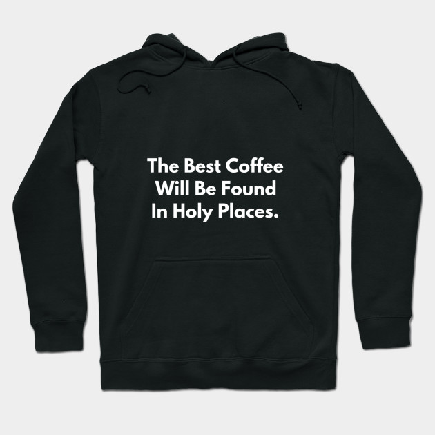 The Best Coffee Will Be Found In Holy Places Hoodie