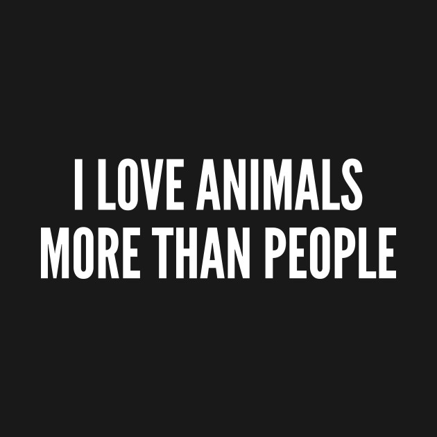 Pets I Love Animals More Than People Funny Joke Statement Humor Fascinating Love Animal Quotes