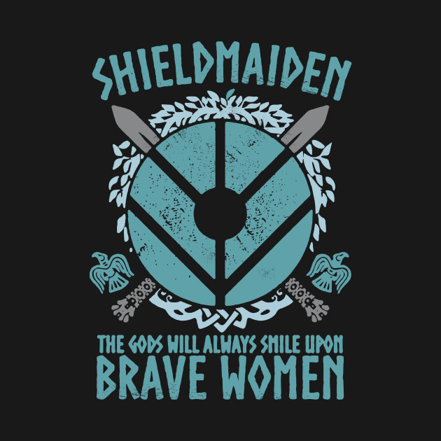 Shield Maiden The god will always smile upon brave women