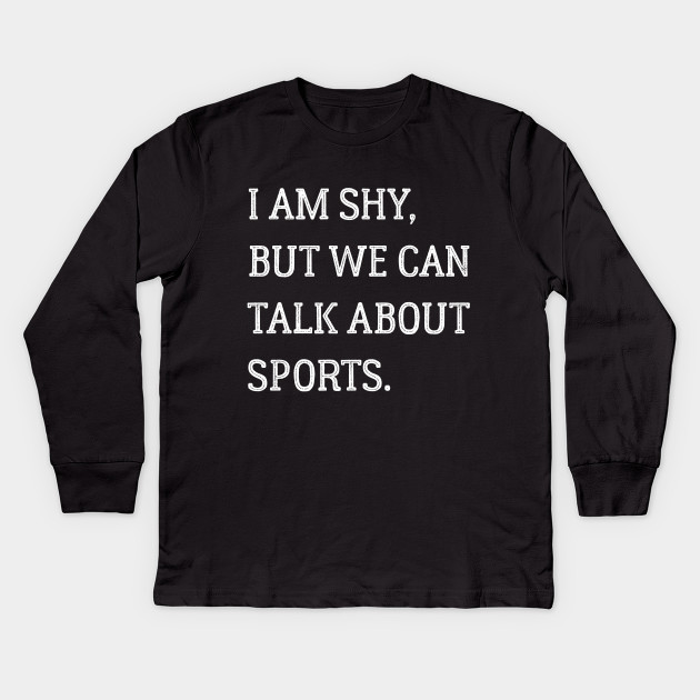 I am shy but we can talk about sports