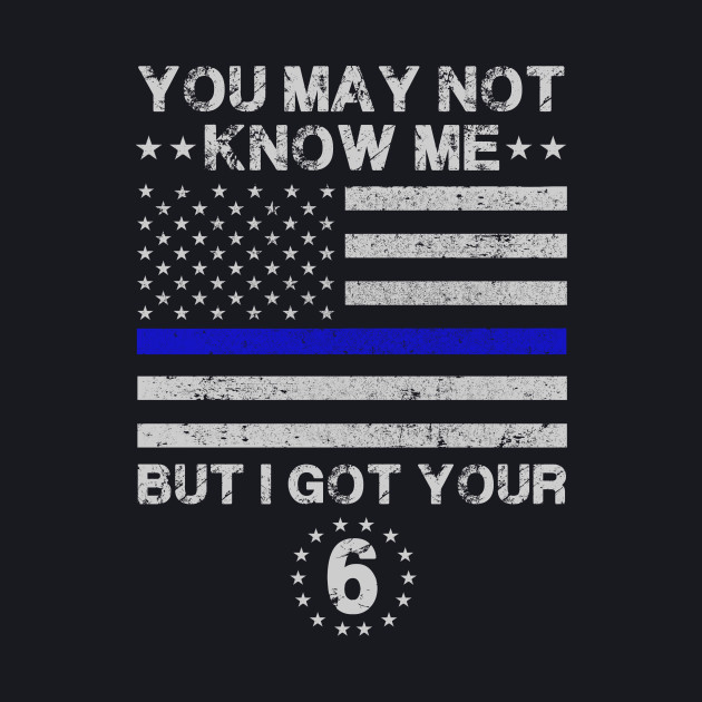 You may not know me but i got your 6 Police