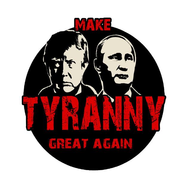 Tyranny Trump and Putin