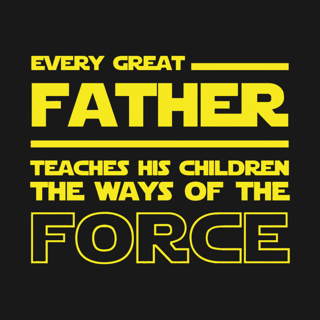 Every Great Father Teaches his children the ways of the force