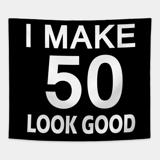 I Make 50 Look Good T Shirt 50th Birthday Gift For Men Women Tapestry