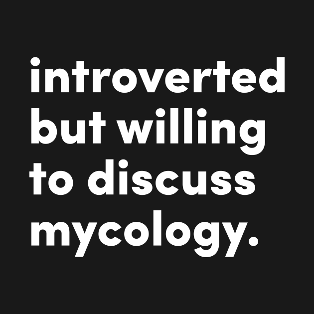 Introverted but willing to discuss fungi