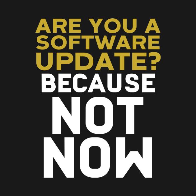 Are You A Software Update? Because Not Now