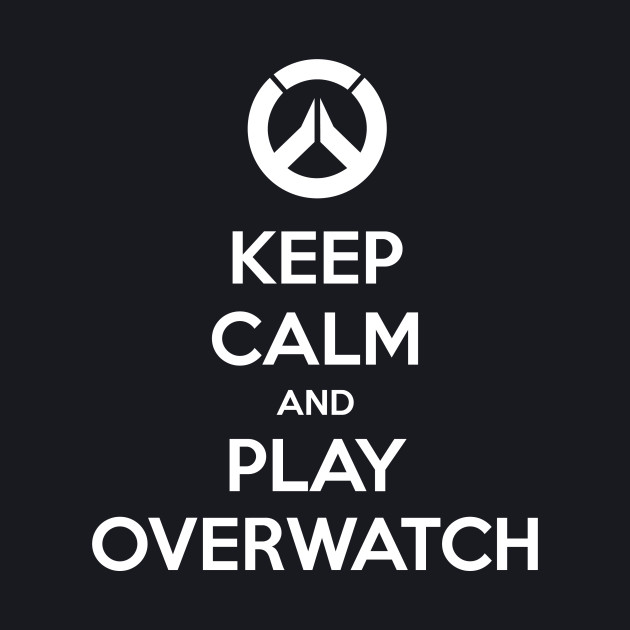 Keep Calm And Play Overwatch
