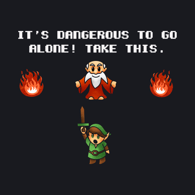 Its Dangerous to go Alone!