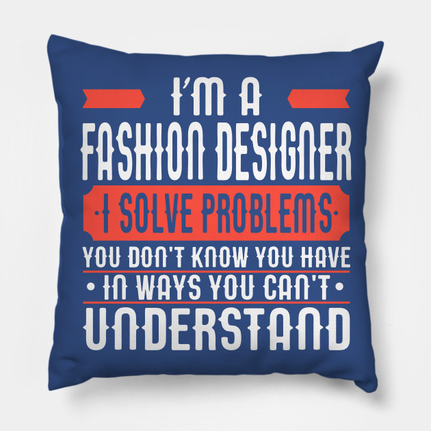I M A Fashion Designer I Solve Problems You Don T Know You Have In Ways You Can T Understand Fashion Designer Pillow Teepublic
