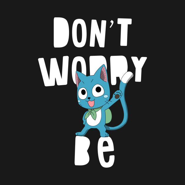 Fairy Tail Dont Worry Be Happy Fairy Tail T Shirt Teepublic