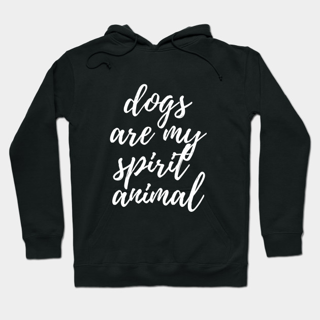 Dogs Are My Spirit Animal Funny Dog Lovers Hoodie