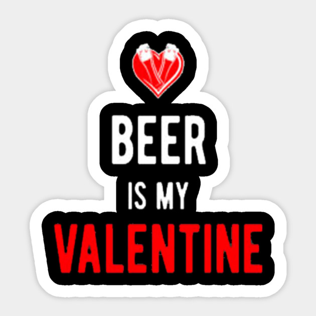 0c6b100b Beer is my Valentine t-shirt - Valentine - Sticker | TeePublic