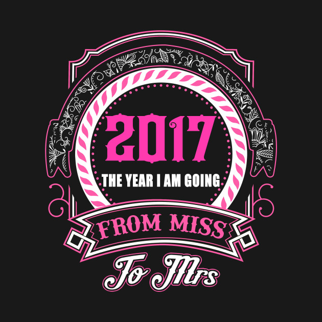 2017 The Year I Am Going From Miss To Mrs T-Shirt & Hoodies