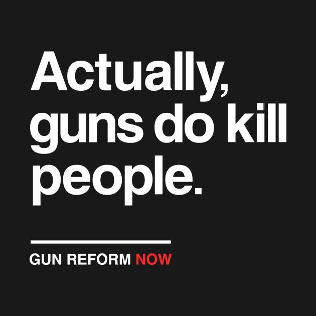 cf1c8d2f6 Actually Guns Do Kill People, Gun Control Now - Gun Control - T ...