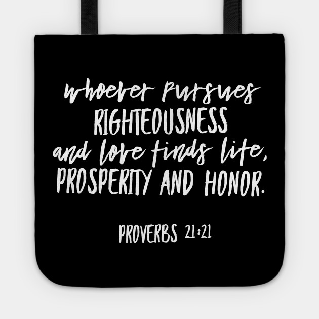 Whoever pursues righteousness and love   Proverbs 21:21