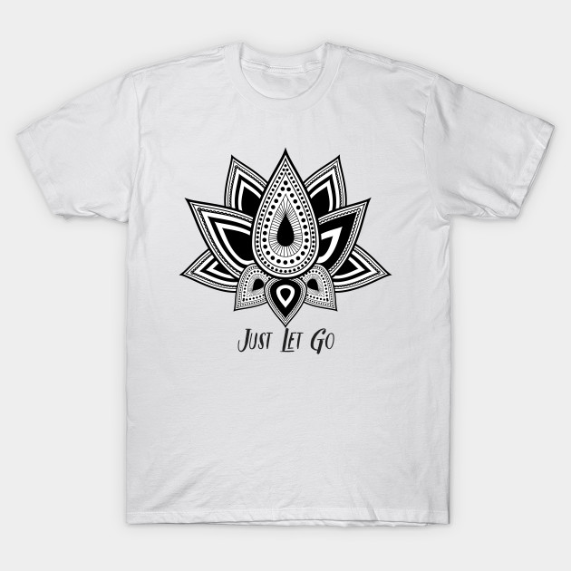 867ce338413a Just Let Go Lotus Flower Zen Design - Lotus Flower - T-Shirt