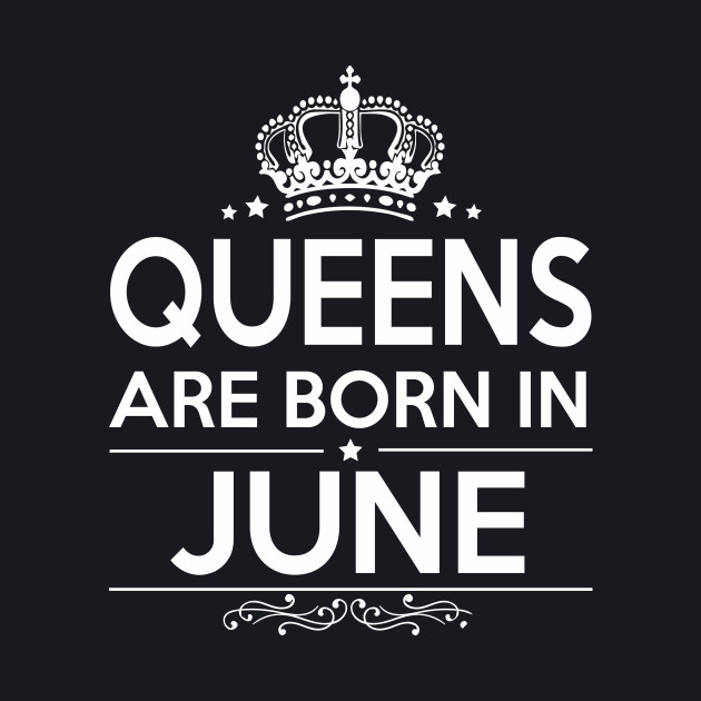 QUEENS ARE BORN IN JUNE