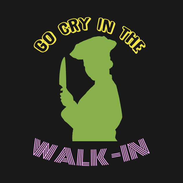 Go Cry In The Walk-In - Funny Chef T-Shirt