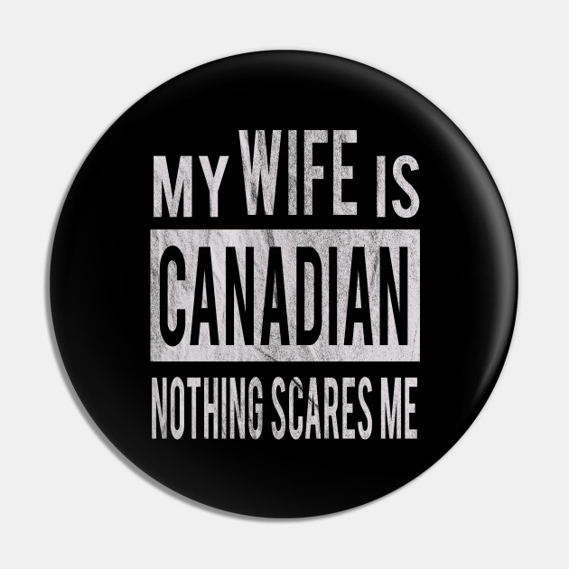 My Wife Is Canadian Nothing Scares Me Husband Gift Idea From Wife