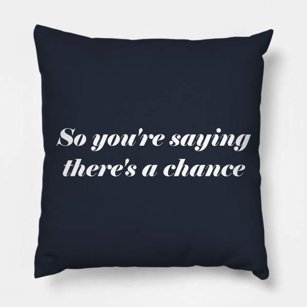 So Youre Saying Theres A Chance Quotes Pillow Teepublic
