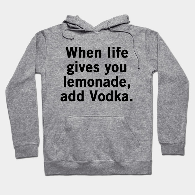 When Life Gives You Lemonade, Add Vodka - Funny Cool Statement Hoodie