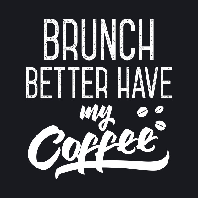Brunch Better Have My Coffee