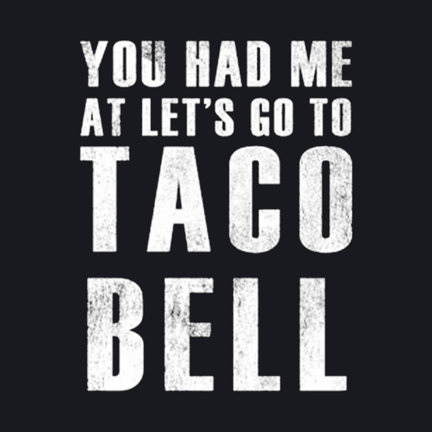 you had me at lets go to taco bell