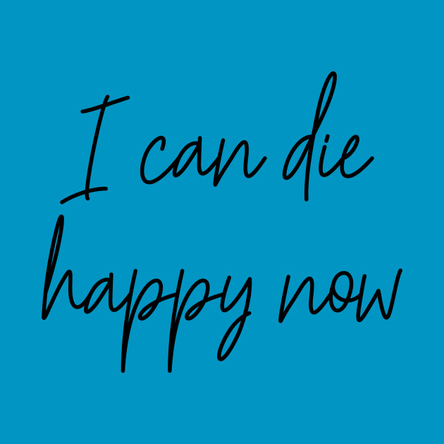 I Can Die Happy Now Hilarious Quote / Funny Humor Humorous Silly  Melodramatic Quotes and Sayings by bitterbaubles