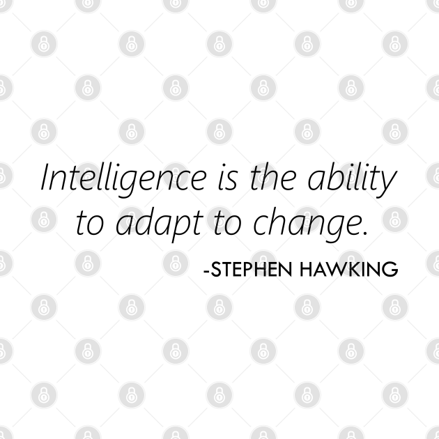 """Intelligence is the ability to adapt to change."" - Stephen Hawking"