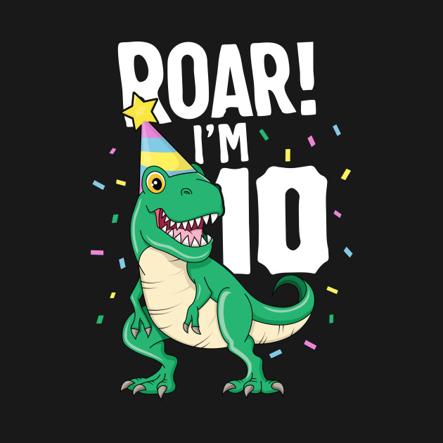 Roar I'm 10 T-Rex Birthday Dinosaur Happy Ten 10th Party
