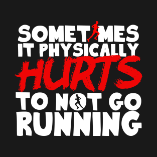 It Physically Hurts To Not Go Running t-shirts