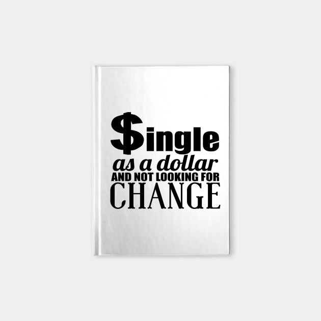 Single As A Dollar And Not Looking For Change Quotes Hilarious Funny Notebook Teepublic Uk