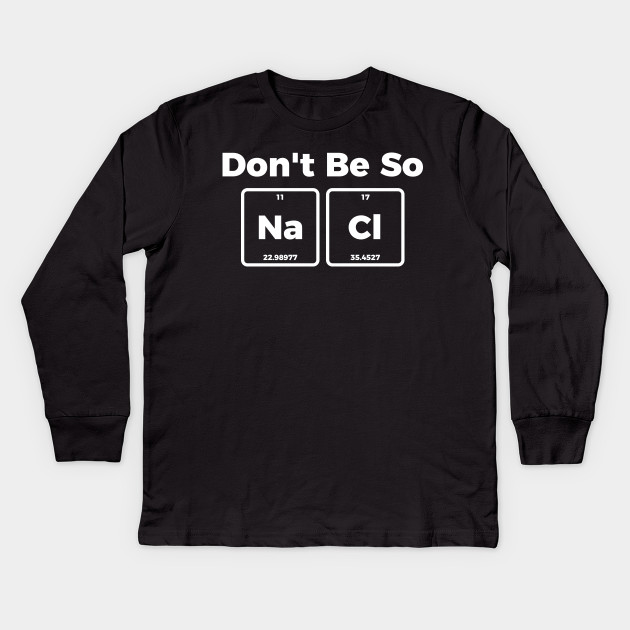 4bea09ce Don't be salty - funny sarcastic chemistry tee shirt Kids Long Sleeve  T-Shirt