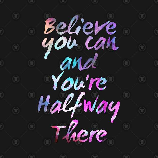 Believe You Can And You\'re Halfway There Motivational Quotes Self Help  Believe in Yourself Quotes by jeric020290
