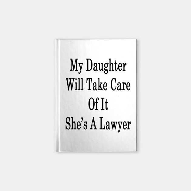 My Daughter Will Take Care Of It She's A Lawyer