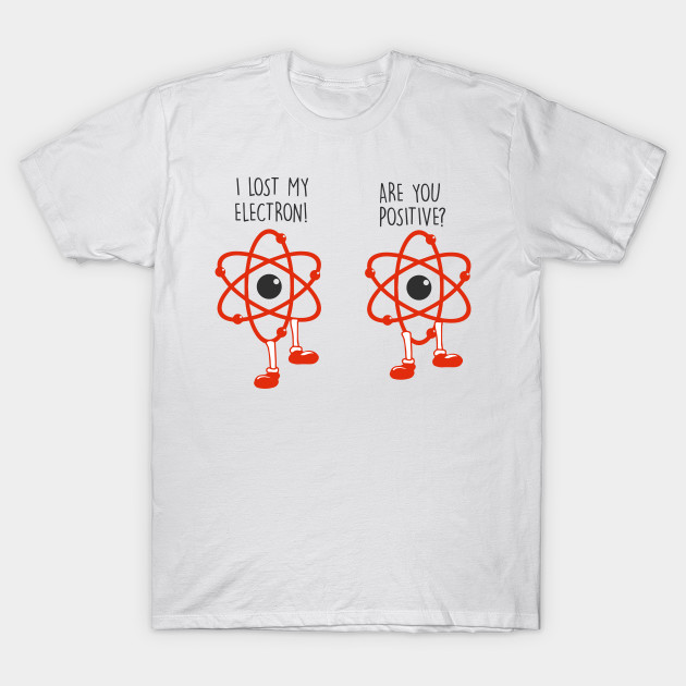 f4cea0afc I lost an electron are you positive? - Electrons Joke - Electronians - Geek  electron Funny T-Shirt
