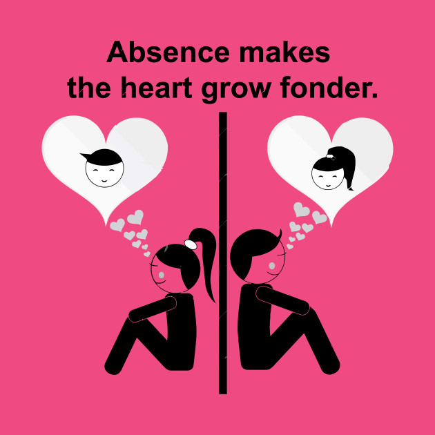 Absense makes the heart grow fonder