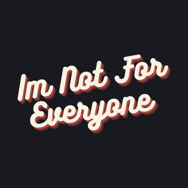IM NOT FOR EVERYONE