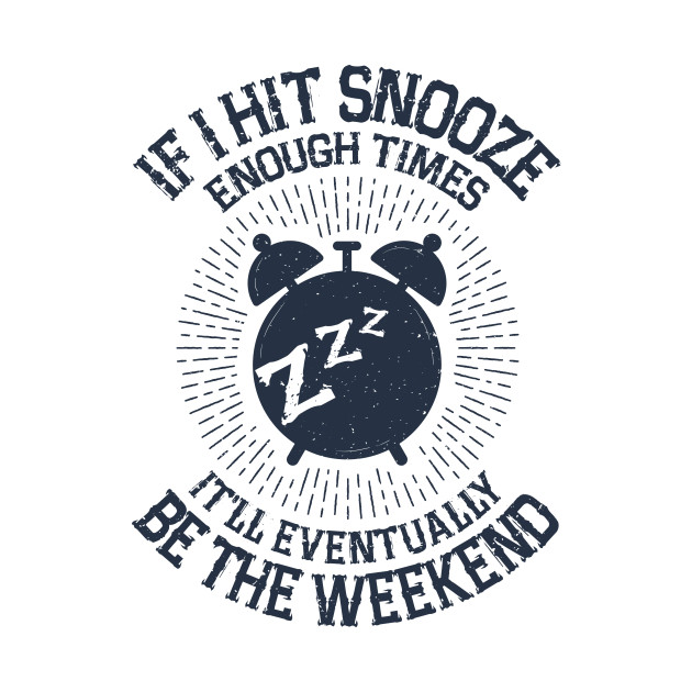Hit Snooze - It'll Eventually Be the Weekend