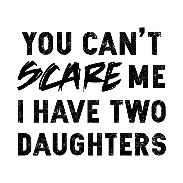 You Can't Scare Me I Have Two Daughters | Father's Day Gift