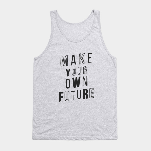 MAKE YOUR OWN FUTURE motivational typography inspirational quote home wall bedroom college dorm decor Tank Top