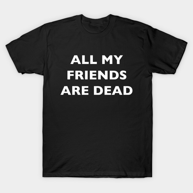 all my friends are dead T-Shirt-TOZ