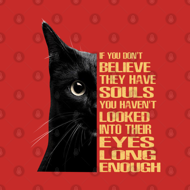 If you don't believe they have souls, you haven't looked into their eyes long enough.
