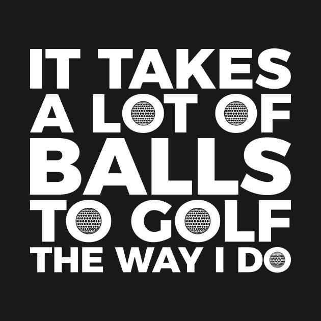 It takes a lot of balls to golf the way I do T-shirt