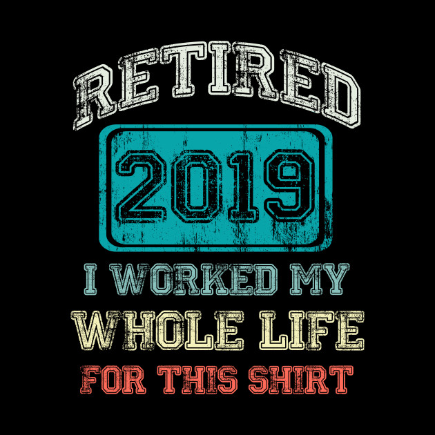 Retired 2019 I worked my whole life for this shirt Tee T-Shirt