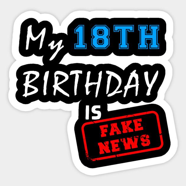 My 18th birthday is fake news - 18
