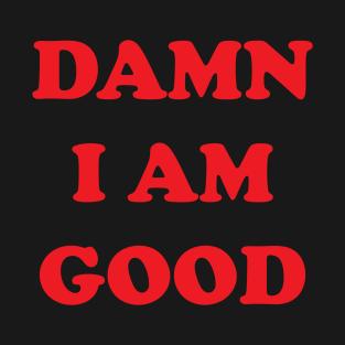 DAMN I AM GOOD