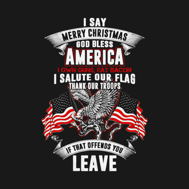 I say merry christmas, god bless America. I own guns, eat bacon. I ...