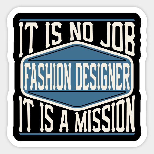 Fashion Designer It Is No Job It Is A Mission Fashion Designer Sticker Teepublic
